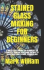 Stained Glass Making for Beginners: Stained Glass Making for Beginners: The Complete Guide on Everything You Need to Know about How to Make Stained Gl Cover Image
