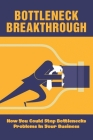 Bottleneck Breakthrough: How You Could Stop Bottlenecks Problems In Your Business: What To Do About Bottlenecks In Business Cover Image