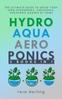 Hydroponics, Aquaponics, Aeroponics: The Ultimate Guide to Grow your own Hydroponic or Aquaponic or Aeroponic Garden at Home: Fruit, Vegetable, Herbs. Cover Image