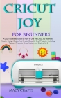 Cricut Joy for Beginners: A 2021 Illustrated Guide on How to Use the Cricut Joy Machine, Master Design Space, And Create Beautiful Craft Project Cover Image