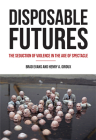 Disposable Futures: The Seduction of Violence in the Age of Spectacle Cover Image