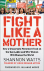 Fight Like a Mother: How a Grassroots Movement Took on the Gun Lobby and Why Women Will Change the World Cover Image