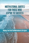 Motivational Quotes For Those Who Aspire To Success: Helping You Find The Motivation In Life Again: Powerful Black Motivational Quotes Cover Image