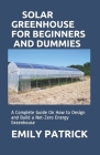 Solar Greenhouse for Beginners and Dummies: A Complete Guide On How to Design and Build a Net-Zero Energy Greenhouse Cover Image