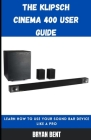 The Klipsch Cinema 400 User Guide: Learn How To Use Your Sound Bar Device Like A Pro Cover Image