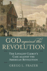 God Against the Revolution: The Loyalist Clergy's Case Against the American Revolution Cover Image