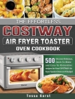 The Effortless COSTWAY Air Fryer Toaster Oven Cookbook: 500 Discover Delicious, Quick-To-Make and Easy-To-Remember recipes for Your COSTWAY Air Fryer Cover Image