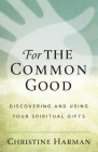 For the Common Good: Discovering and Using Your Spiritual Gifts Cover Image