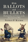 With Ballots and Bullets: Partisanship and Violence in the American Civil War Cover Image