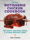 The Best Rotisserie Chicken Cookbook: Over 100 Tasty Recipes Using a Store-Bought Bird Cover Image