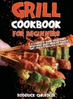 Grill Cookbook For Beginners: A Complete Guide Book Every Beginners Must Have To Achieve That Perfect Grilling Experience Cover Image