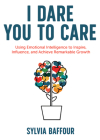 I Dare You to Care: Using Emotional Intelligence to Inspire, Influence, and Achieve Radical Results Cover Image