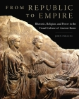 From Republic to Empire, Volume 48: Rhetoric, Religion, and Power in the Visual Culture of Ancient Rome Cover Image