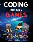 Coding for Kids Games: The Complete Guide to Computer Coding and Video Game Design for Kids. Teach Your Child How to Code With Fun Activities Cover Image
