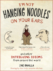 I'm Not Hanging Noodles on Your Ears and Other Intriguing Idioms From Around the World Cover Image