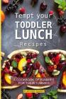 Tempt your Toddler Lunch Recipes: A Cookbook of Yummies for their Tummies Cover Image