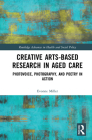 Creative Arts-Based Research in Aged Care: Photovoice, Photography and Poetry in Action Cover Image