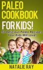 Paleo Cookbook for Kids: 50 Delicious Paleo Recipes for Kids That They Will Love! Cover Image