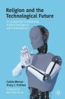 Religion and the Technological Future: An Introduction to Biohacking, Artificial Intelligence, and Transhumanism Cover Image