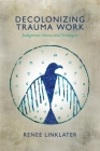 Decolonizing Trauma Work: Indigenous Stories and Strategies Cover Image