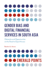 Gender Bias and Digital Financial Services in South Asia: Obstacles and Opportunities on the Road to Equal Access (Emerald Points) Cover Image