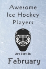 Awesome Ice Hockey Players Are Born In February: Notebook Gift For Hockey Lovers-Hockey Gifts ideas Cover Image