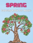 Spring Coloring Book For Adults: An Adult Coloring Book Featuring Spring Flowers, Butterflies, Birds And Many More - 50 Unique Spring Coloring Pages t Cover Image
