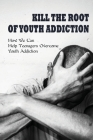 Kill The Root Of Youth Addiction: How We Can Help Teenagers Overcome Youth Addiction: How To Identify And Treat A Pornography Addiction Cover Image