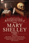 The Collected Supernatural and Weird Fiction of Mary Shelley-Volume 1: Including One Novel Frankenstein or the Modern Prometheus and Fourteen Short (Supernatural Fiction) Cover Image