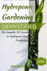 Hydroponic Gardening Demystified: The Complete DIY Guide To Hydroponic Food Production Cover Image
