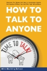 How to Talk to Anyone: Overcome the Shyness and Start a Conversation Anytime and Anywhere Without Fear and with High Self-Confidence Cover Image