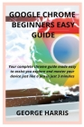 Google Chrome Beginners Easy Guide: Your complete chrome guide made easy to assist you explore and master your device just like a pro in just 3 minute Cover Image