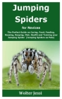 Jumping Spiders for Novices: The Perfect Guide on Caring, Food, Feeding, Housing, Keeping, Diet, Health and Training your Jumping Spider (Jumping S Cover Image