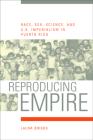 Reproducing Empire: Race, Sex, Science, and U.S. Imperialism in Puerto Rico (American Crossroads #11) Cover Image