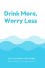Drink More, Worry Less Health Tracker For Busy Women: Personal Health, Food Journal, & Activity Tracker Cover Image