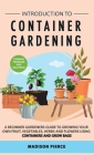 Introduction to Container Gardening: Beginners guide to growing your own fruit, vegetables and herbs using containers and grow bags Cover Image