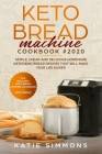 Keto Bread Machine Cookbook #2020: This Includes: Keto Machine Cookbook + Bread. Simple, Cheap and Delicious Homemade Ketogenic Bread Recipes That Wil Cover Image