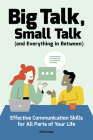 Big Talk, Small Talk (and Everything in Between): Effective Communication Skills for All Parts of Your Life Cover Image