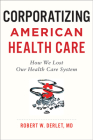 Corporatizing American Health Care: How We Lost Our Health Care System Cover Image