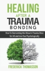 Healing After a Trauma Bonding: How To Overcoming the Abuse's Trauma Once for All and Live-free Psychologically Cover Image