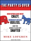 The Party Is Over: How Republicans Went Crazy, Democrats Became Useless, and the Middle Class Got Shafted Cover Image