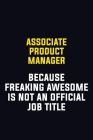 Associate Product Manager Because Freaking Awesome Is Not An Official Job Title: Motivational Career Pride Quote 6x9 Blank Lined Job Inspirational Not Cover Image