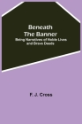 Beneath The Banner: Being Narratives Of Noble Lives And Brave Deeds Cover Image