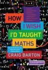 How I Wish I'd Taught Maths: Lessons Learned from Research, Conversations with Experts, and 12 Years of Mistakes Cover Image