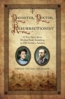 Daughter, Doctor, Resurrectionist: A True Story about Medical Body Snatching in 19th Century America Cover Image