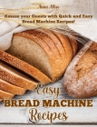 Easy Bread Machine Recipes: Amaze your guests with quick and easy Bread Machine Recipes! Cover Image