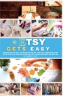 Etsy Gets Easy: Master How to Sell your Crafts Online. The Only Complete Guide to Setting Up a Virtual Store on Etsy. Avoid Mistakes a Cover Image