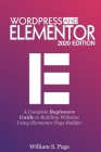 Wordpress and Elementor 2020 Edition: A Complete Beginners Guide to Building Websites Using Elementor Page Builder Cover Image