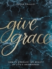 Give Grace: How to Embrace the Beauty of Life's Brokenness Cover Image