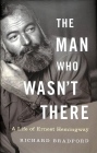The Man Who Wasn't There: A Life of Ernest Hemingway Cover Image